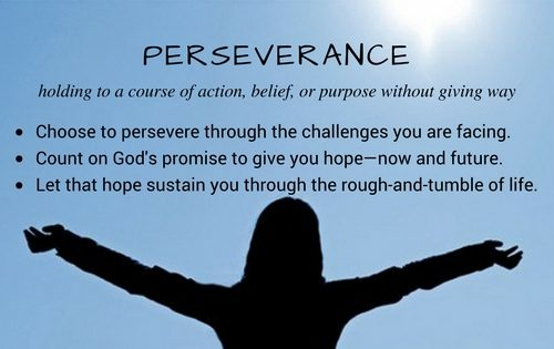 Perseverance. Choose to persevere through the challenges you face. Count on God's promise to give you hope—now and future. Let that hope sustain you through the rough-and-tumble of real life.