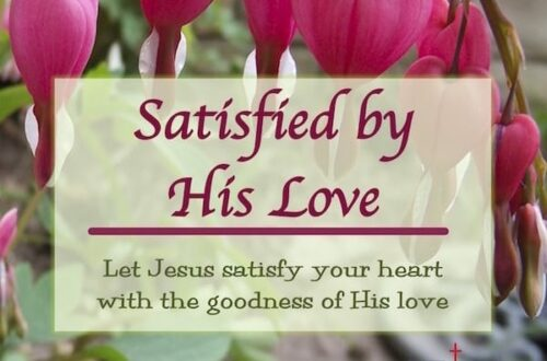 Satisfied by His love. Let Jesus satisfy your heart with the goodness of His love.