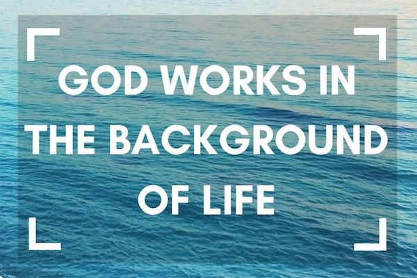 God works in the background of life