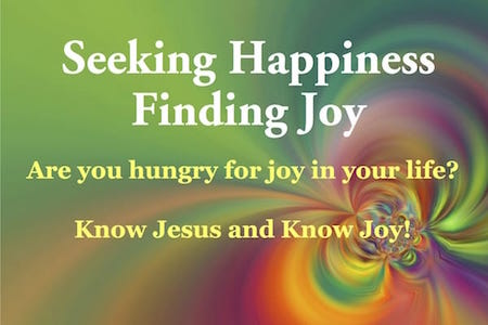 Seeking Happiness, Finding Joy. Are you hungry for joy in your life? Know Jesus and know Joy!