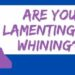 Are you lamenting or whining?